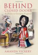 Behind Closed Doors: At Home in Georgian England - Amanda Vickery