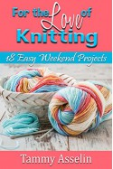 For The Love of Knitting: 18 Easy Weekend Projects - Tammy Asselin