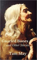 Gnarled Bones and Other Stories - Tam May
