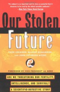 Our Stolen Future: Are We Threatening Our Fertility, Intelligence and Survival? A Scientific Detective Story - Theo Colborn, Dianne Dumanoski, John Peterson Myers