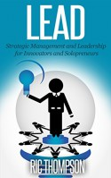 Lead: Strategic Management and Leadership for Innovators and Solopreneurs - Ric Thompson