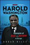 Mayor Harold Washington: Champion of Race and Reform in Chicago - Roger Biles