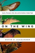 On the Wing: Insects, Pterosaurus, Birds, Bats and the Evolution of Animal Flight - David E. Alexander