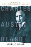 Charles Austin Beard: The Return of the Master Historian of American Imperialism - Richard Drake