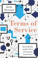 Terms of Service: Social Media and the Price of Constant Connection - Jacob Silverman