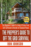 The Prepper's Guide To Off the Grid Survival: The Beginner's Guide To Living the Self Sufficient Lifestyle In Financial Peace (Boondocking, Minimalism, Organic Living, Urban Farming, Prepping, Green) - Ron Johnson