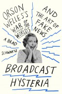 Broadcast Hysteria: Orson Welles's War of the Worlds and the Art of Fake News - A. Brad Schwartz