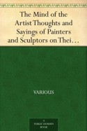 The Mind of the Artist Thoughts and Sayings of Painters and Sculptors on Their Art - Various, Cicely Margaret Powell Binyon