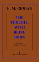 The Trouble With Being Born - Emil Cioran, Richard Howard
