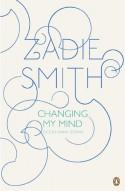 Changing My Mind: Occasional Essays - Zadie Smith