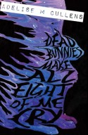 Dead Bunnies Make All Eight of Me Cry - Adelise M Cullens