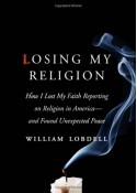 Losing My Religion: How I Lost My Faith Reporting on Religion in America-and Found Unexpected Peace - William Lobdell
