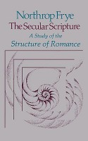 The Secular Scripture: A Study of the Structure of Romance - Northrop Frye