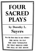 Four Sacred Plays: The Devil to Pay / The Just Vengeance / He That Should Come / The Zeal of Thy House - Dorothy L. Sayers