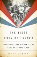 The First Tour de France: Sixty Cyclists and Nineteen Days of Daring on the Road to Paris - Peter Cossins