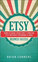 Etsy Business Success: How to make your first $1,000 on Etsy without spending a dime (etsy business, etsy empire, online business, make money online, craft business, crafting) - Brian Conners