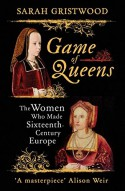 Game of Queens: The Women Who Made Sixteenth-Century Europe - Sarah Gristwood