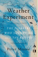 The Weather Experiment: The Pioneers Who Sought to See the Future - Peter Moore