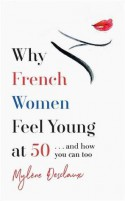 Why French Women Feel Great at 50 ... and how you can, too - Mylène Desclaux
