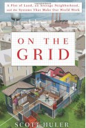 On the Grid: A Plot of Land, An Average Neighborhood, and the Systems that Make Our World Work - Scott Huler
