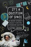 It's a Question of Space: An Ordinary Astronaut's Answers to Sometimes Extraordinary Questions - Clayton C. Anderson