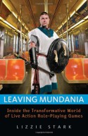Leaving Mundania: Inside the Transformative World of Live Action Role-Playing Games - Lizzie Stark