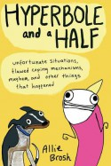 Hyperbole and a Half: Unfortunate Situations, Flawed Coping Mechanisms, Mayhem, and Other Things That Happened - Allie Brosh