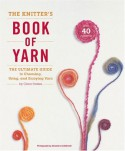 The Knitter's Book of Yarn: The Ultimate Guide to Choosing, Using, and Enjoying Yarn - Clara Parkes