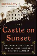 The Castle on Sunset: Life, Death, Love, Art, and Scandal at Hollywood's Chateau Marmont - Shawn Levy