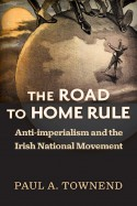 The Road to Home Rule: Anti-imperialism and the Irish National Movement - Paul A. Townend
