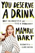 You Deserve a Drink: Boozy Misadventures and Tales of Debauchery - Mamrie Hart