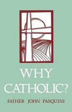 Why Catholic? - John J. Pasquini