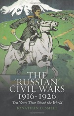 "The ""Russian"" Civil Wars, 1916-1926: Ten Years That Shook the World - Jonathan Smele"