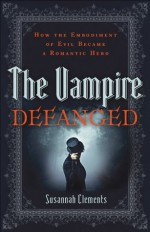 Vampire Defanged, The: How the Embodiment of Evil Became a Romantic Hero - Susannah Clements