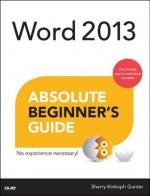 Word 2013 Absolute Beginner's Guide (Absolute Beginner's Guides (Que)) - Sherry Willard Kinkoph Gunter