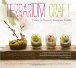 Terrarium Craft: Create 50 Magical, Miniature Worlds - Amy Bryant Aiello, Kate Bryant, Kate Baldwin