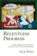 Relentless Progress: The Reconfiguration of Children's Literature, Fairy Tales, and Storytelling - Jack Zipes