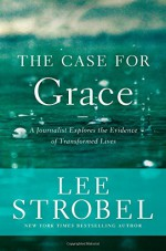 The Case for Grace: A Journalist Explores the Evidence of Transformed Lives (Case for ... Series) - Lee Strobel