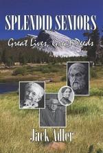 Splendid Seniors: Great Lives, Great Deeds - Jack Adler
