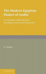 The Modern Egyptian Dialect of Arabic: A Grammar with Exercises, Reading Lessons and Glossaries - K. Vollers, F.C. Burkitt