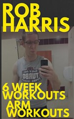 6 Week Workout: Arms Workouts: Arm Workouts for 6 Week Workouts - Robert Harris