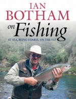 On Fishing: At Sea, Being Course, On the Fly - Ian Botham