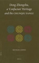 Dong Zhongshu, a 'Confucian' Heritage and the Chunqiu Fanlu - Michael Loewe