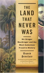 The Land That Never Was: Sir Gregor Macgregor and the Most Audacious Fraud in History - David Sinclair