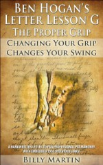 Ben Hogan's Letter Lessons - Letter Lesson G - The Proper Grip: Ben Hogan's Proper Grip Explained Via His Handwritten Letter With Use Of Hyperlinked DVD clips to Fernando Cano's 1953 Ben Hogan Movie - Billy Martin