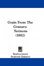Grain from the Granary: Sermons (1882) - Stephen Jenner, Frederick Chalmers