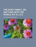 The Roby Family; Or, Battling with the World, by A.L.O.E. - Charlotte Maria Tucker, A.L.O.E.