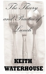 The Theory and Practice of Lunch - Keith Waterhouse, Thomas Boulton
