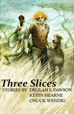 Three Slices - Chuck Wendig, Delilah S. Dawson, Kevin Hearne