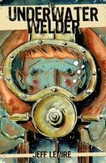 The Underwater Welder - Jeff Lemire, Steve Wands, Chris Ross, Brett Warnock, Chris Staros